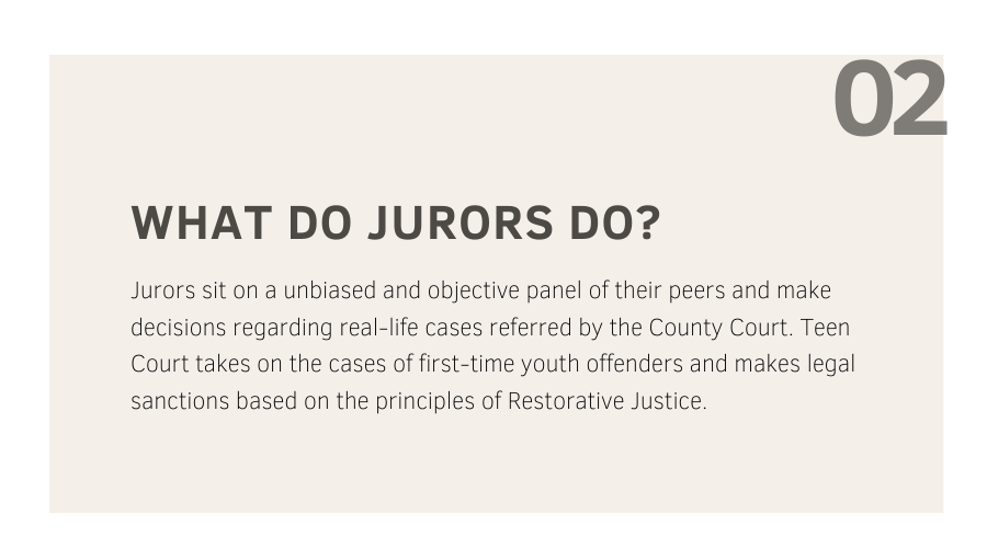 Description: What do Jurors do? Jurors sit on a unbiased and objective panel of their peers and make decisions regarding real-life cases referred by the county court. Teen court takes on the cases of first-time youth offenders and makes legal sanctions based on the principles of restorative Justice