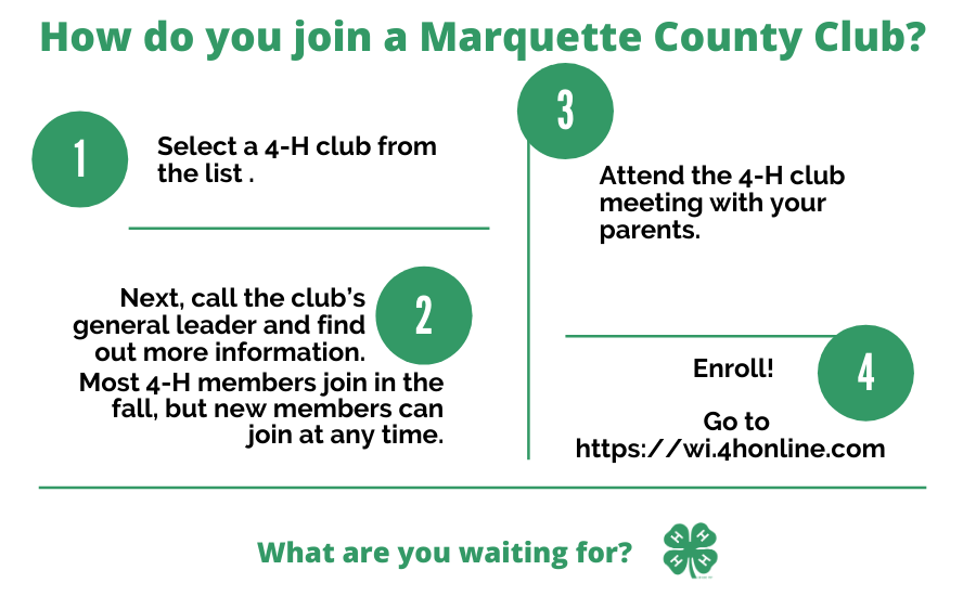 How do you join a Marquette County Club? 1) Select a 4-H club from the list. 2) Next, call the club's general leader and find out more information. Most 4-H members join in the fall, but new members can join at any time. 3) Attend the 4-H club meeting with your parents. 4) Enroll! Go to https://wi.4honline.com. What are you waiting for? (4-H Logo)