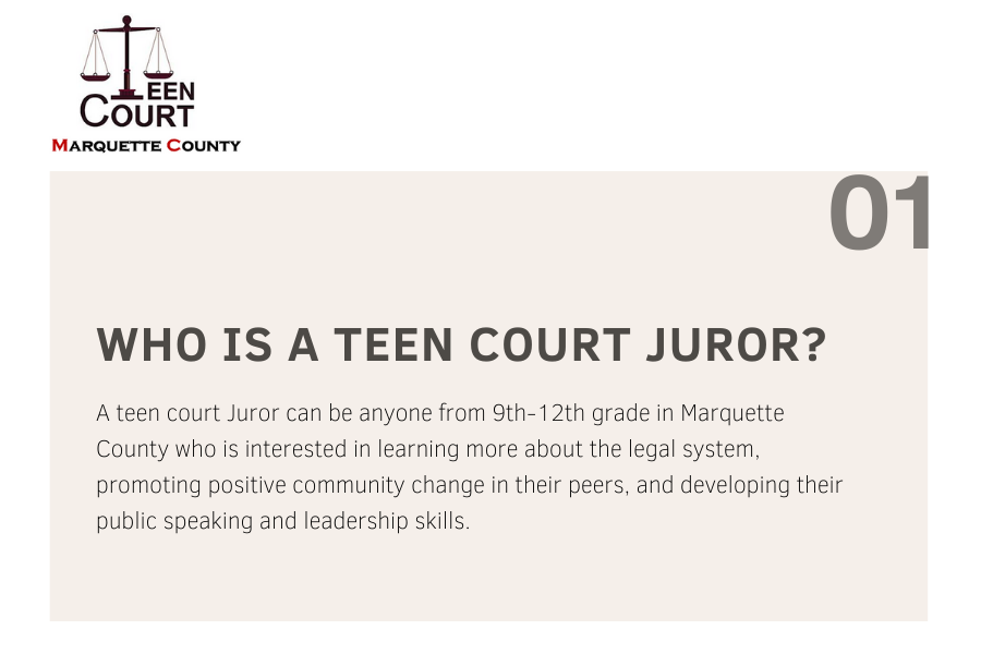 Description: Who is a teen court Juror? A teen court juror can be anyone from 9th-12th grade in Marquette County who is interested in learning more about the legal system, promoting positive community change in their peers, and developing their public speaking and leadership skills.