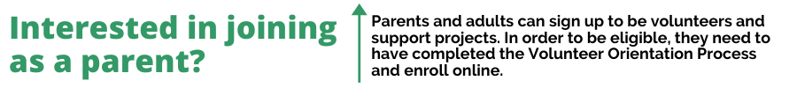 Interested in joining as a parent? Parents and adults can sign up to be volunteers and support projects. In order to be eligible, they need to have completed the Volunteer Orientation Process and enroll online.